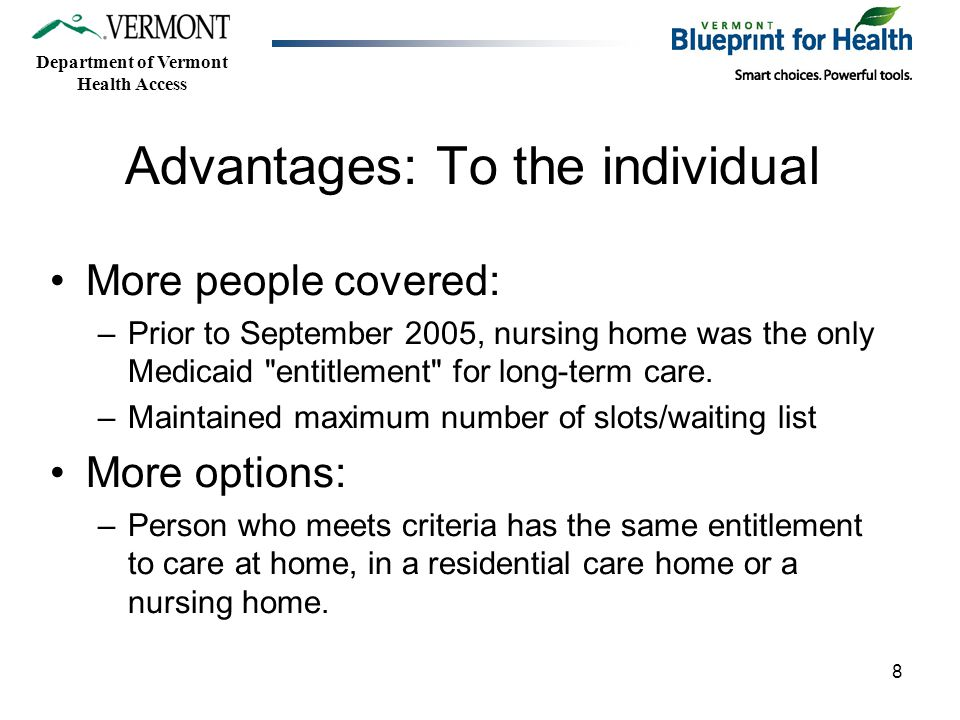 Department of Vermont Health Access 8 Advantages: To the individual More people covered: –Prior to September 2005, nursing home was the only Medicaid