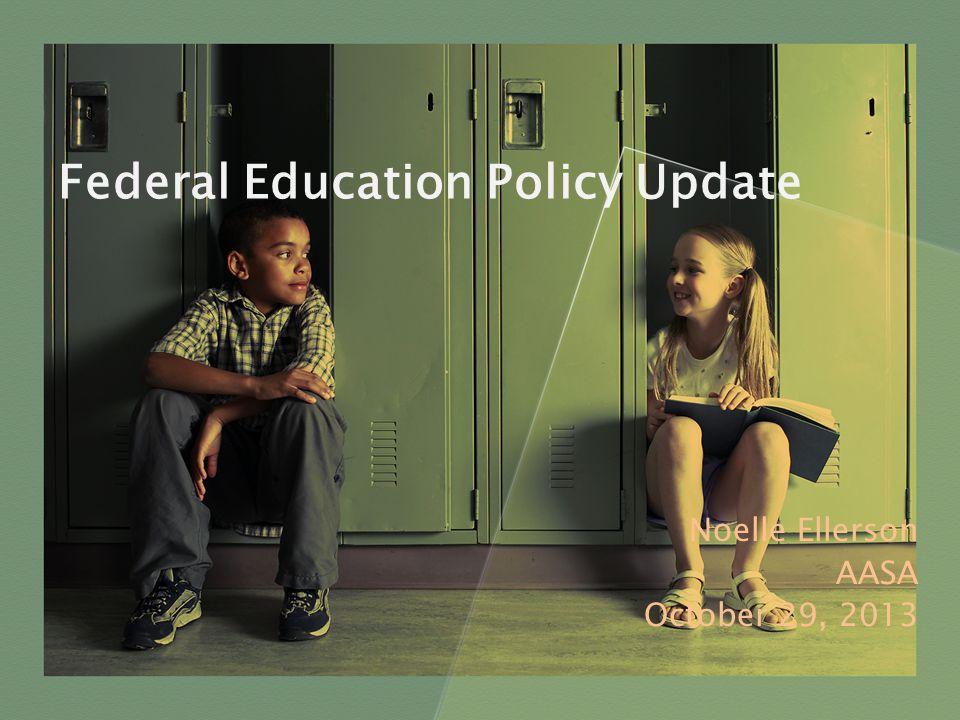 Federal Education Policy Update Noelle Ellerson AASA October 29, 2013