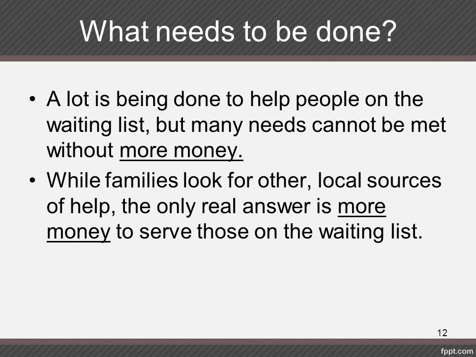 What needs to be done? A lot is being done to help people on the waiting list, but many needs cannot be met without more money. While families look fo