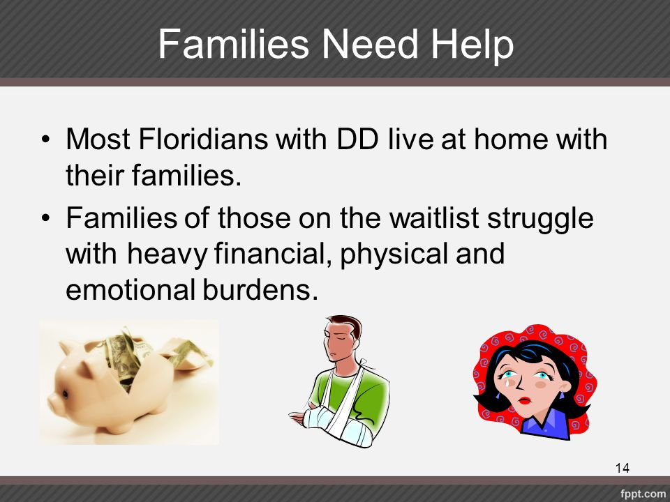 Families Need Help Most Floridians with DD live at home with their families. Families of those on the waitlist struggle with heavy financial, physical