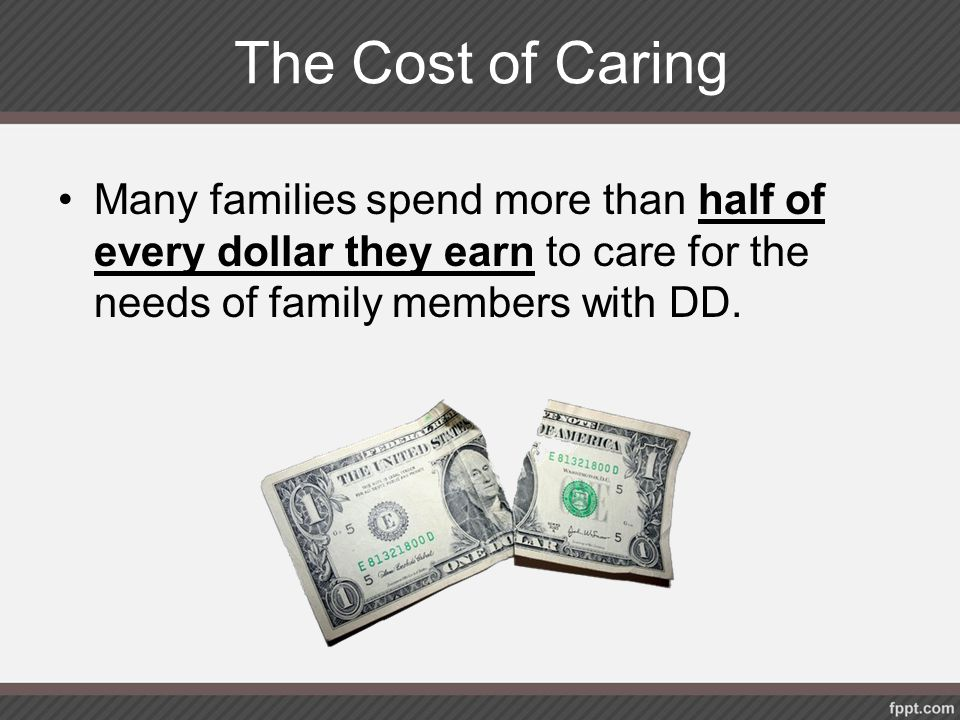 The Cost of Caring Many families spend more than half of every dollar they earn to care for the needs of family members with DD.