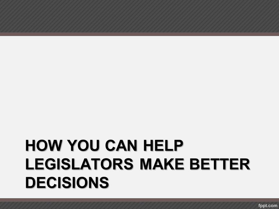 HOW YOU CAN HELP LEGISLATORS MAKE BETTER DECISIONS