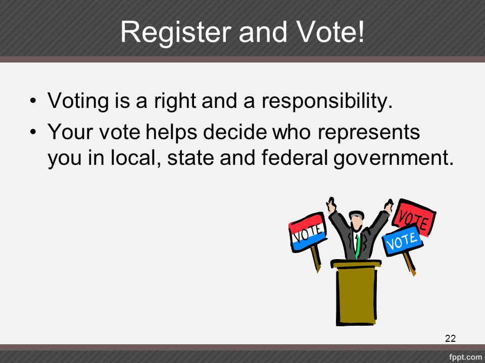 Register and Vote! Voting is a right and a responsibility. Your vote helps decide who represents you in local, state and federal government. 22