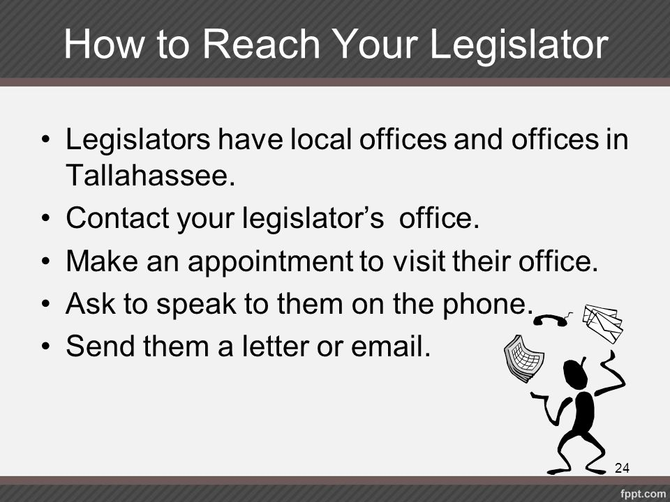 How to Reach Your Legislator Legislators have local offices and offices in Tallahassee. Contact your legislator's office. Make an appointment to visit