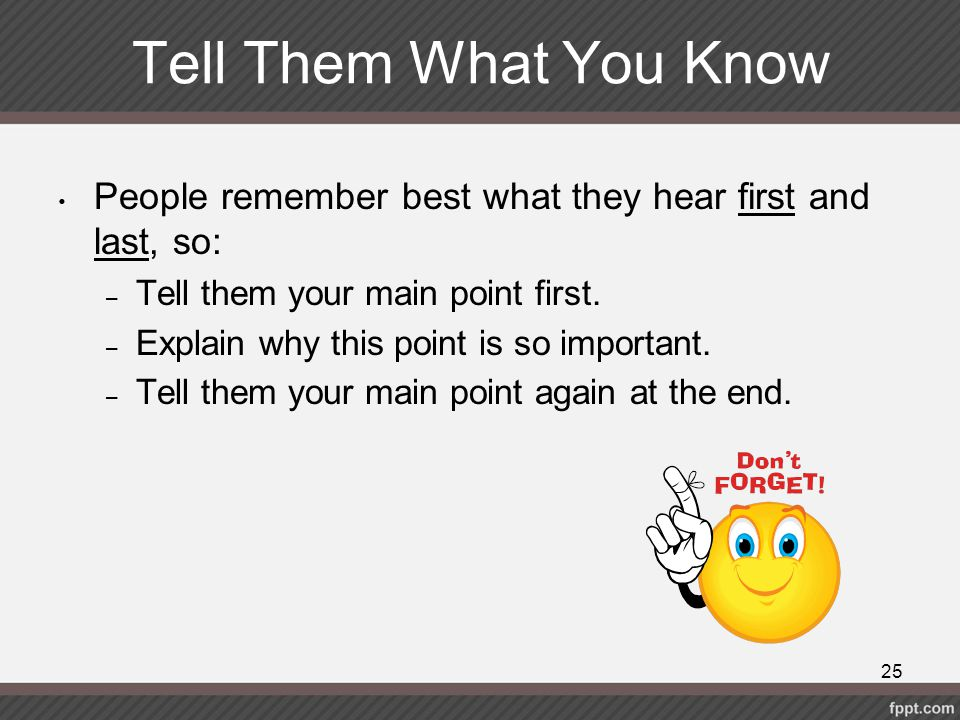 Tell Them What You Know People remember best what they hear first and last, so: – Tell them your main point first. – Explain why this point is so impo