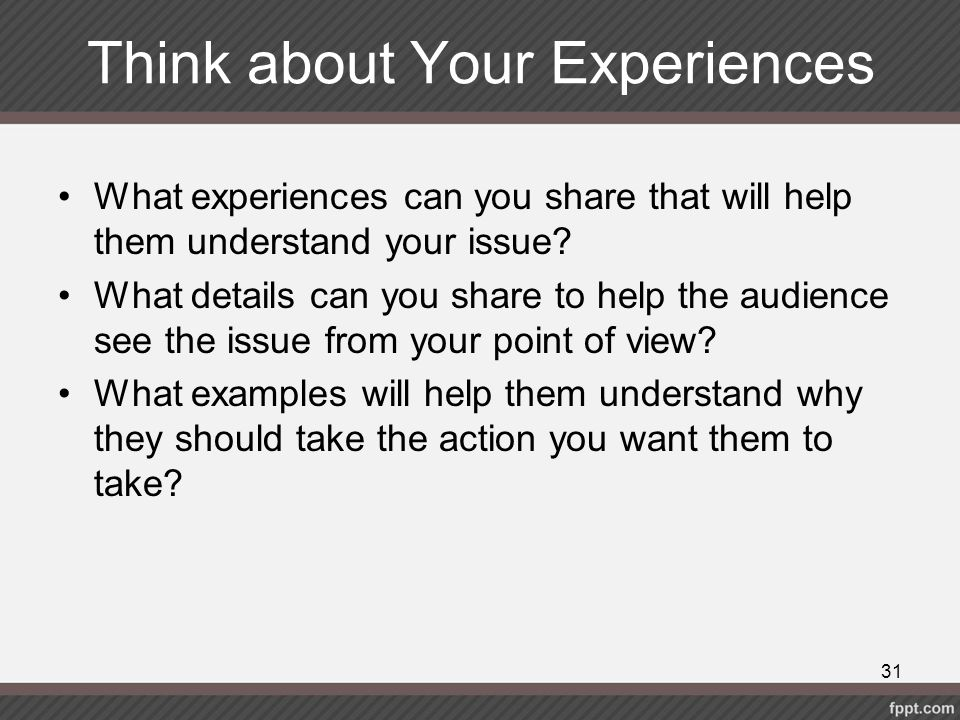 Think about Your Experiences What experiences can you share that will help them understand your issue? What details can you share to help the audience