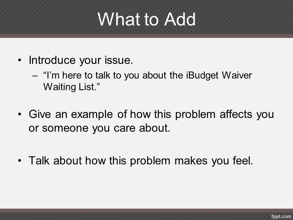 """What to Add Introduce your issue. –""""I'm here to talk to you about the iBudget Waiver Waiting List."""" Give an example of how this problem affects you or"""