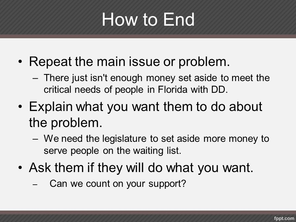 How to End Repeat the main issue or problem. –There just isn't enough money set aside to meet the critical needs of people in Florida with DD. Explain