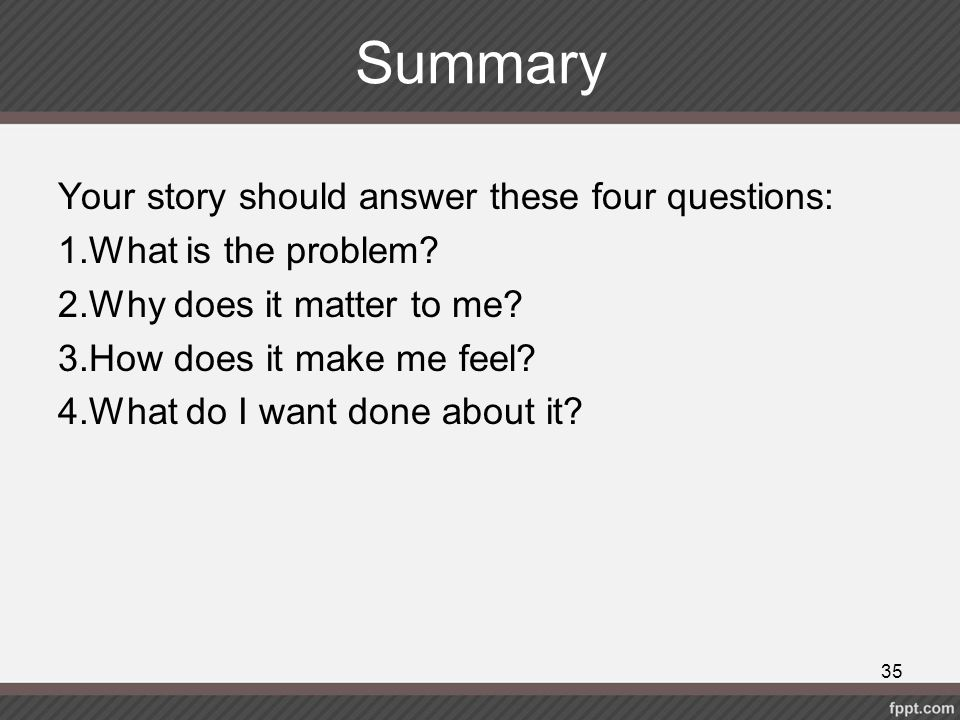 Summary Your story should answer these four questions: 1.What is the problem? 2.Why does it matter to me? 3.How does it make me feel? 4.What do I want