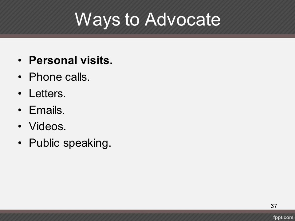 Ways to Advocate Personal visits. Phone calls. Letters. Emails. Videos. Public speaking. 37