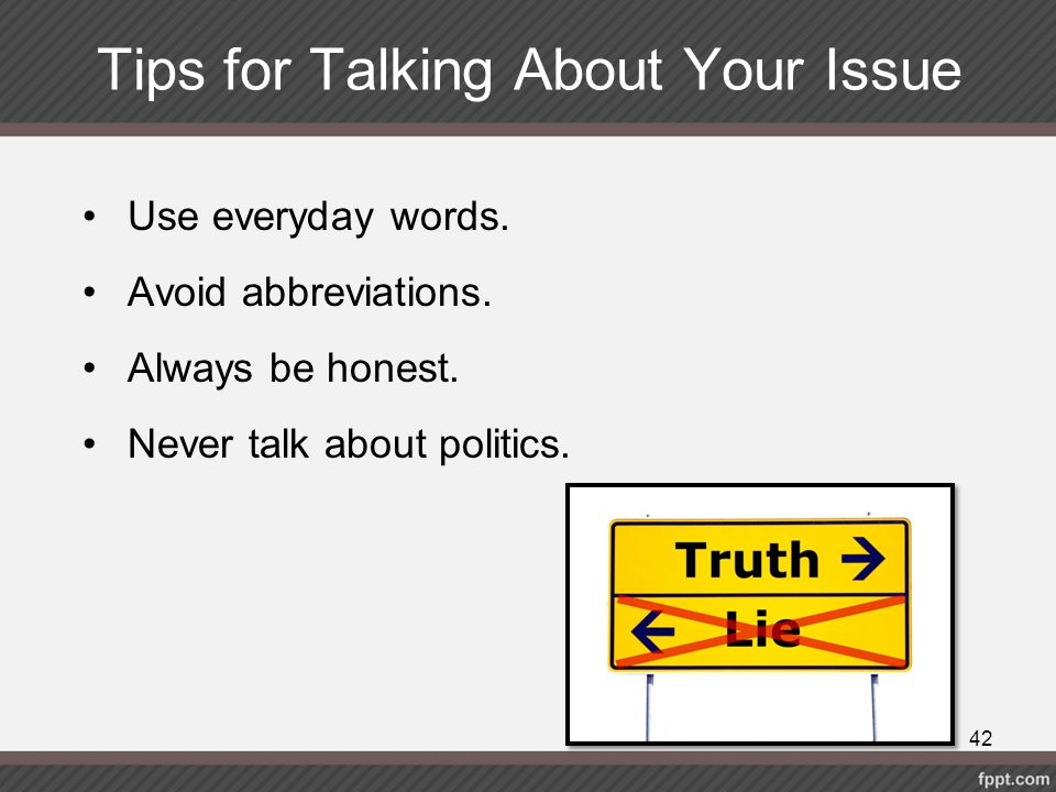 Tips for Talking About Your Issue Use everyday words. Avoid abbreviations. Always be honest. Never talk about politics. 42