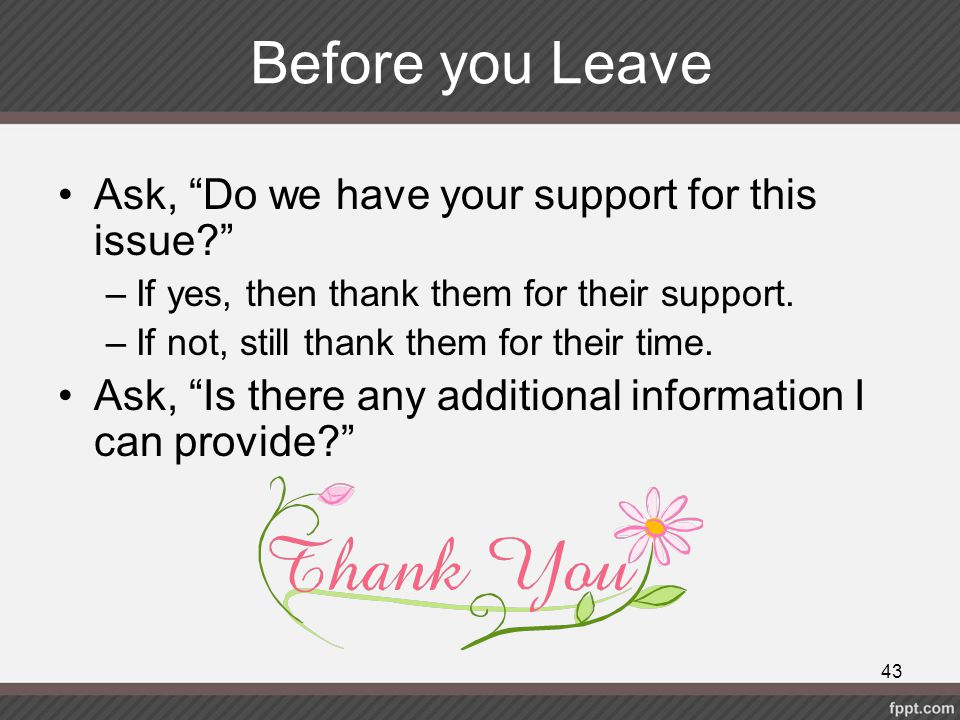 """Before you Leave Ask, """"Do we have your support for this issue?"""" –If yes, then thank them for their support. –If not, still thank them for their time."""