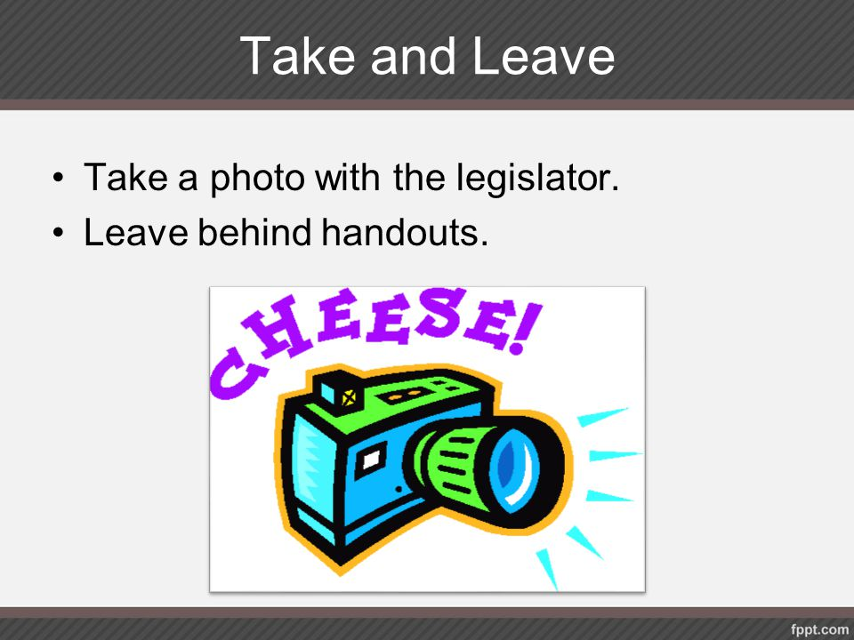 Take and Leave Take a photo with the legislator. Leave behind handouts.