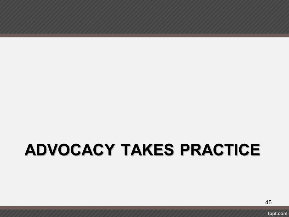 ADVOCACY TAKES PRACTICE 45