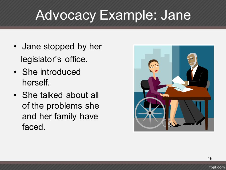 Advocacy Example: Jane Jane stopped by her legislator's office. She introduced herself. She talked about all of the problems she and her family have f
