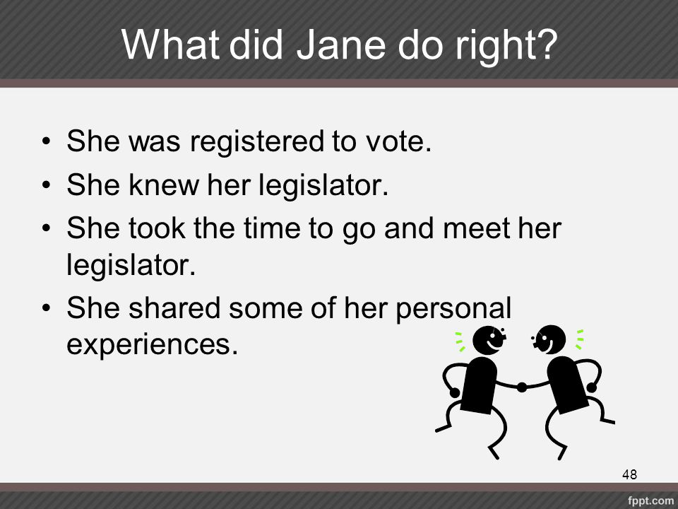 What did Jane do right? She was registered to vote. She knew her legislator. She took the time to go and meet her legislator. She shared some of her p