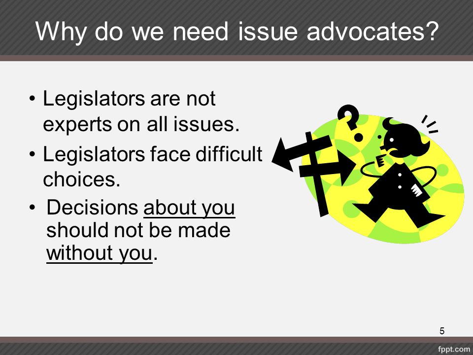Why do we need issue advocates? Legislators are not experts on all issues. Legislators face difficult choices. Decisions about you should not be made