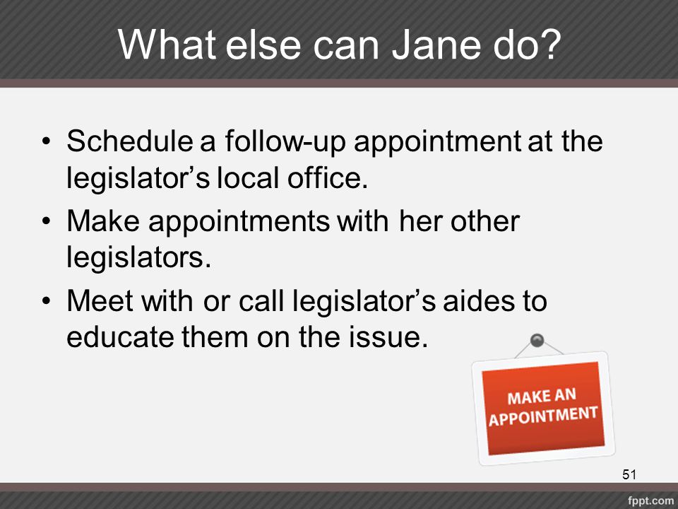 What else can Jane do? Schedule a follow-up appointment at the legislator's local office. Make appointments with her other legislators. Meet with or c