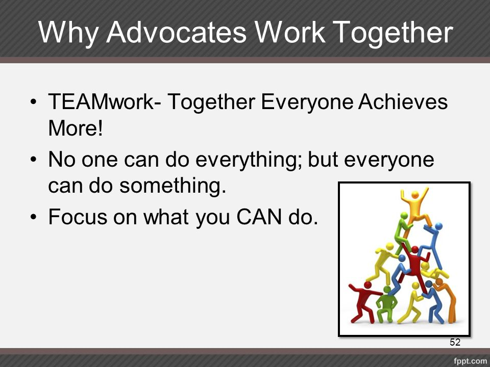 Why Advocates Work Together TEAMwork- Together Everyone Achieves More! No one can do everything; but everyone can do something. Focus on what you CAN