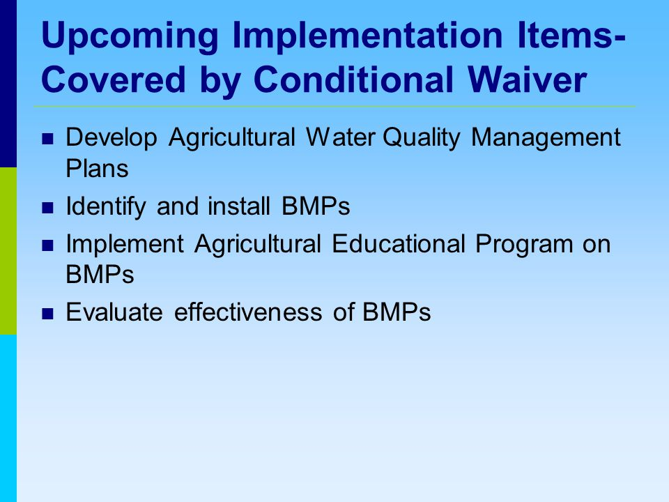 Upcoming Implementation Items- Covered by Conditional Waiver Develop Agricultural Water Quality Management Plans Identify and install BMPs Implement Agricultural Educational Program on BMPs Evaluate effectiveness of BMPs