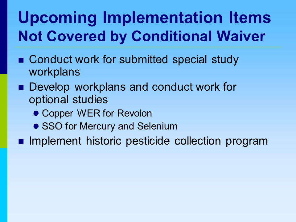 Upcoming Implementation Items Not Covered by Conditional Waiver Conduct work for submitted special study workplans Develop workplans and conduct work for optional studies Copper WER for Revolon SSO for Mercury and Selenium Implement historic pesticide collection program