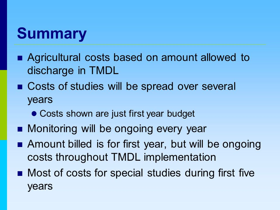 Summary Agricultural costs based on amount allowed to discharge in TMDL Costs of studies will be spread over several years Costs shown are just first year budget Monitoring will be ongoing every year Amount billed is for first year, but will be ongoing costs throughout TMDL implementation Most of costs for special studies during first five years