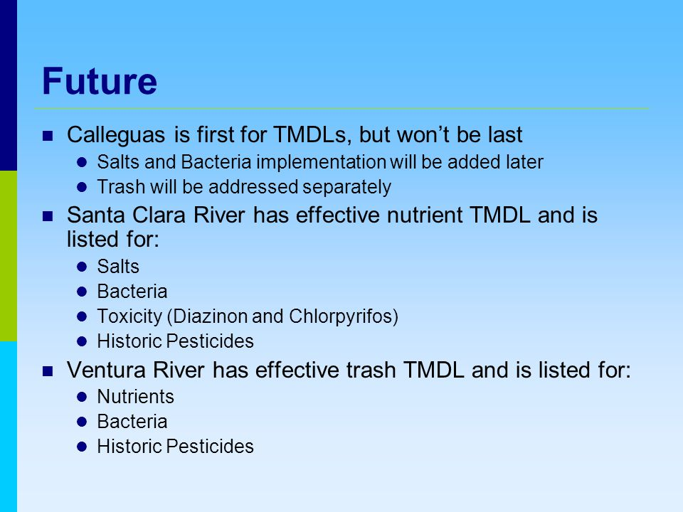Future Calleguas is first for TMDLs, but won't be last Salts and Bacteria implementation will be added later Trash will be addressed separately Santa Clara River has effective nutrient TMDL and is listed for: Salts Bacteria Toxicity (Diazinon and Chlorpyrifos) Historic Pesticides Ventura River has effective trash TMDL and is listed for: Nutrients Bacteria Historic Pesticides