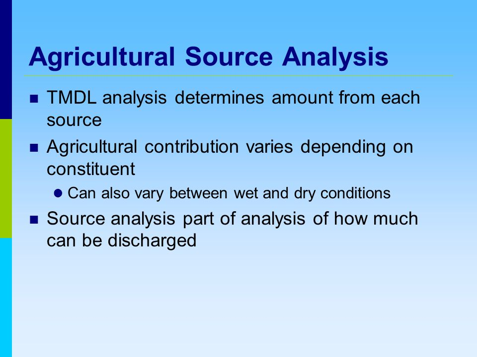 Agricultural Source Analysis TMDL analysis determines amount from each source Agricultural contribution varies depending on constituent Can also vary between wet and dry conditions Source analysis part of analysis of how much can be discharged