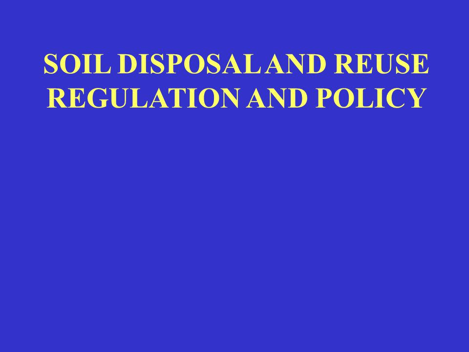 SOIL DISPOSAL AND REUSE REGULATION AND POLICY