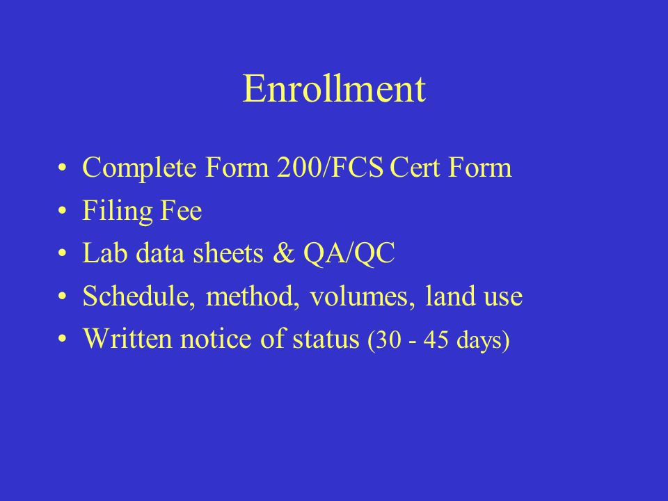 Enrollment Complete Form 200/FCS Cert Form Filing Fee Lab data sheets & QA/QC Schedule, method, volumes, land use Written notice of status (30 - 45 days)