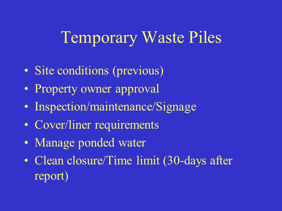 Temporary Waste Piles Site conditions (previous) Property owner approval Inspection/maintenance/Signage Cover/liner requirements Manage ponded water Clean closure/Time limit (30-days after report)