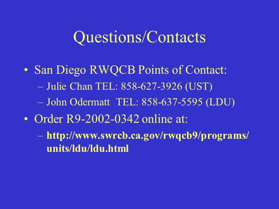 Questions/Contacts San Diego RWQCB Points of Contact: –Julie Chan TEL: 858-627-3926 (UST) –John Odermatt TEL: 858-637-5595 (LDU) Order R9-2002-0342 online at: –http://www.swrcb.ca.gov/rwqcb9/programs/ units/ldu/ldu.html