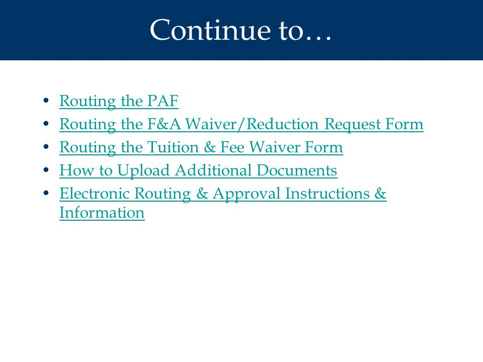 Continue to… Routing the PAF Routing the F&A Waiver/Reduction Request Form Routing the Tuition & Fee Waiver Form How to Upload Additional Documents Electronic Routing & Approval Instructions & InformationElectronic Routing & Approval Instructions & Information