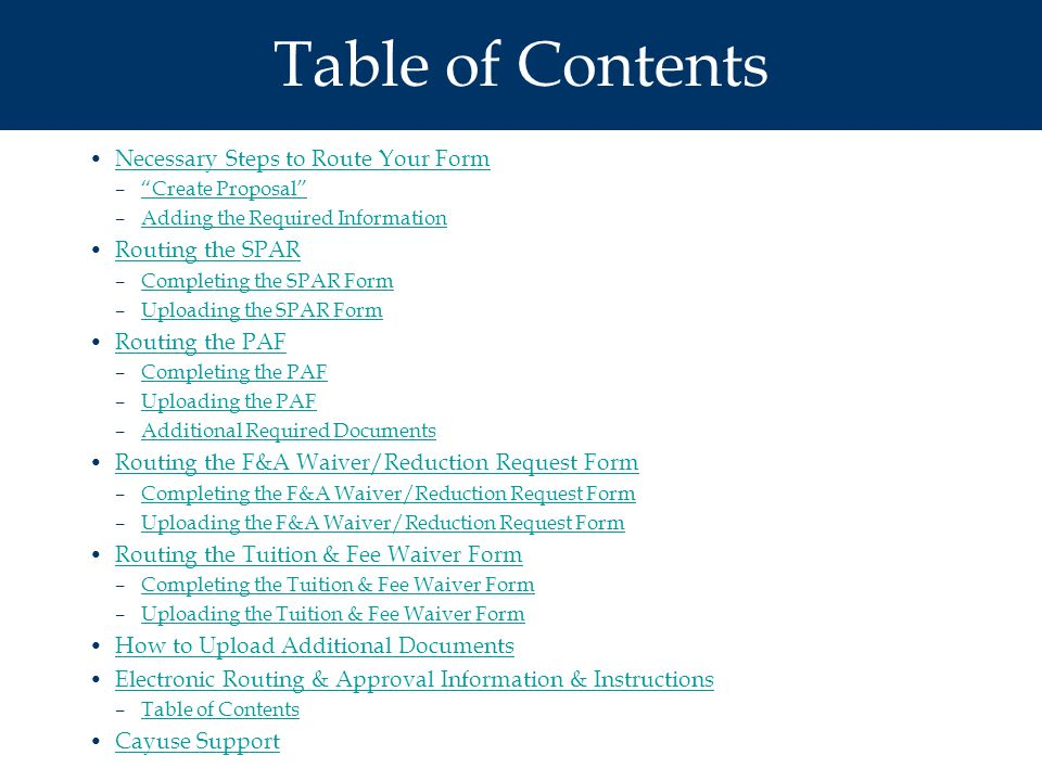 Table of Contents Necessary Steps to Route Your Form – Create Proposal Create Proposal –Adding the Required InformationAdding the Required Information Routing the SPAR –Completing the SPAR FormCompleting the SPAR Form –Uploading the SPAR FormUploading the SPAR Form Routing the PAF –Completing the PAFCompleting the PAF –Uploading the PAFUploading the PAF –Additional Required DocumentsAdditional Required Documents Routing the F&A Waiver/Reduction Request Form –Completing the F&A Waiver/Reduction Request FormCompleting the F&A Waiver/Reduction Request Form –Uploading the F&A Waiver/Reduction Request FormUploading the F&A Waiver/Reduction Request Form Routing the Tuition & Fee Waiver Form –Completing the Tuition & Fee Waiver FormCompleting the Tuition & Fee Waiver Form –Uploading the Tuition & Fee Waiver FormUploading the Tuition & Fee Waiver Form How to Upload Additional Documents Electronic Routing & Approval Information & Instructions –Table of ContentsTable of Contents Cayuse Support