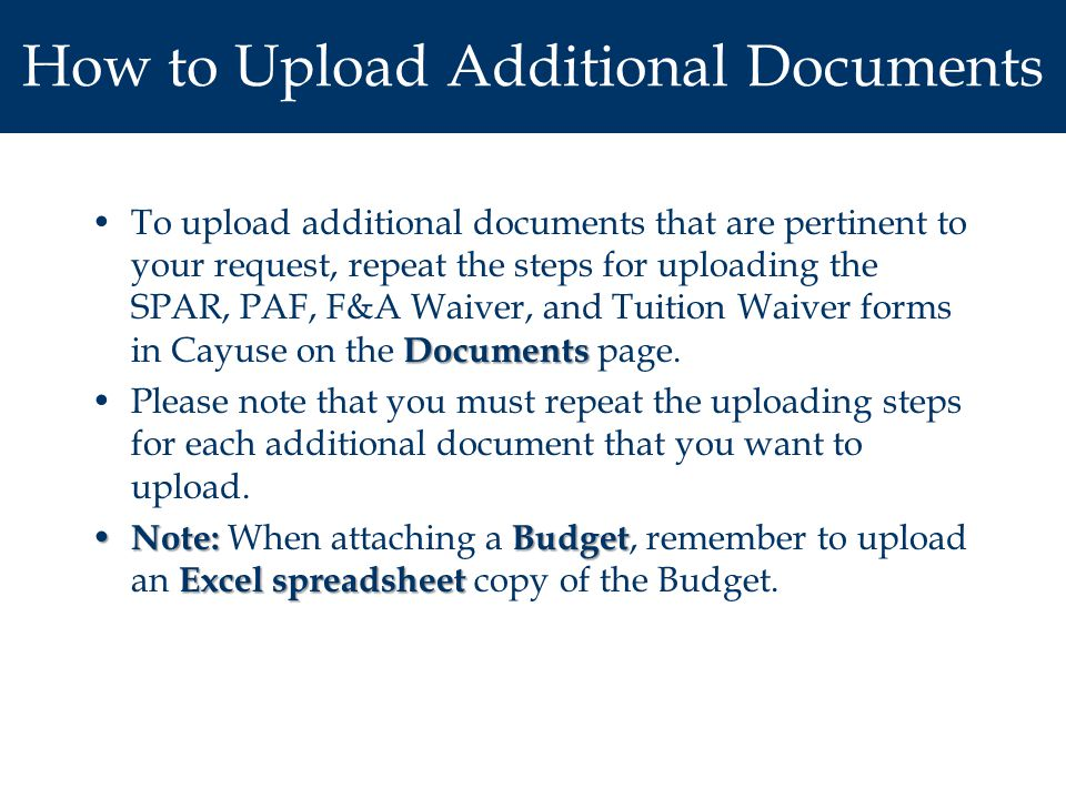How to Upload Additional Documents DocumentsTo upload additional documents that are pertinent to your request, repeat the steps for uploading the SPAR, PAF, F&A Waiver, and Tuition Waiver forms in Cayuse on the Documents page.