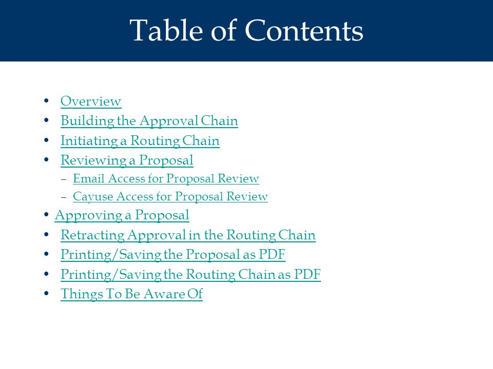 Table of Contents Overview Building the Approval Chain Initiating a Routing Chain Reviewing a Proposal –Email Access for Proposal ReviewEmail Access for Proposal Review –Cayuse Access for Proposal ReviewCayuse Access for Proposal Review Approving a Proposal Retracting Approval in the Routing Chain Printing/Saving the Proposal as PDF Printing/Saving the Routing Chain as PDF Things To Be Aware Of