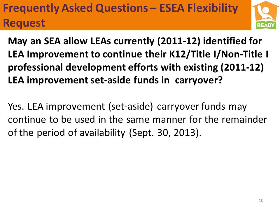 Frequently Asked Questions – ESEA Flexibility Request May an SEA allow LEAs currently (2011-12) identified for LEA Improvement to continue their K12/Title I/Non-Title I professional development efforts with existing (2011-12) LEA improvement set-aside funds in carryover.