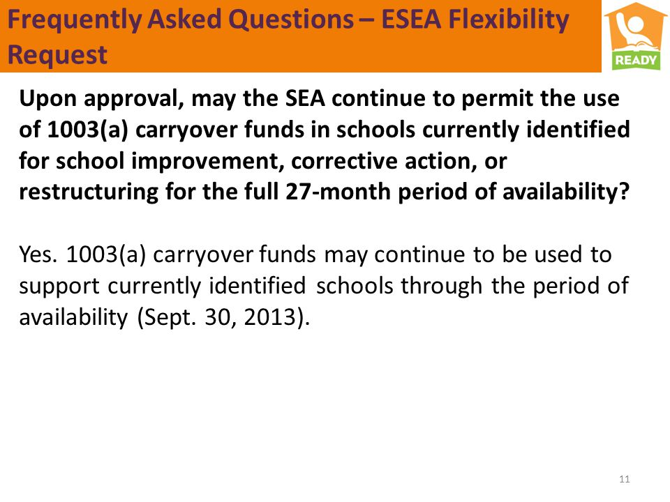 Frequently Asked Questions – ESEA Flexibility Request Upon approval, may the SEA continue to permit the use of 1003(a) carryover funds in schools currently identified for school improvement, corrective action, or restructuring for the full 27-month period of availability.
