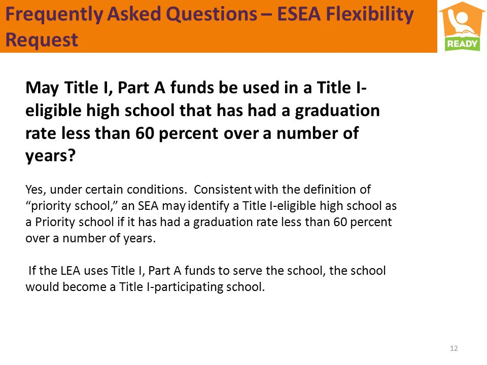 Frequently Asked Questions – ESEA Flexibility Request 12 May Title I, Part A funds be used in a Title I- eligible high school that has had a graduation rate less than 60 percent over a number of years.