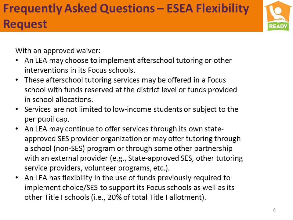 Frequently Asked Questions – ESEA Flexibility Request 8 With an approved waiver: An LEA may choose to implement afterschool tutoring or other interventions in its Focus schools.