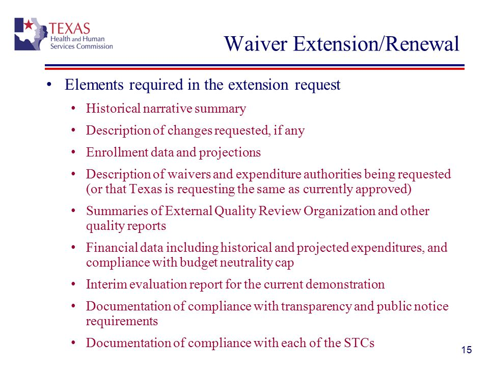 Waiver Extension/Renewal Elements required in the extension request Historical narrative summary Description of changes requested, if any Enrollment data and projections Description of waivers and expenditure authorities being requested (or that Texas is requesting the same as currently approved) Summaries of External Quality Review Organization and other quality reports Financial data including historical and projected expenditures, and compliance with budget neutrality cap Interim evaluation report for the current demonstration Documentation of compliance with transparency and public notice requirements Documentation of compliance with each of the STCs 15