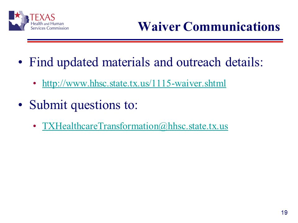 Waiver Communications Find updated materials and outreach details: http://www.hhsc.state.tx.us/1115-waiver.shtml Submit questions to: TXHealthcareTransformation@hhsc.state.tx.us 19