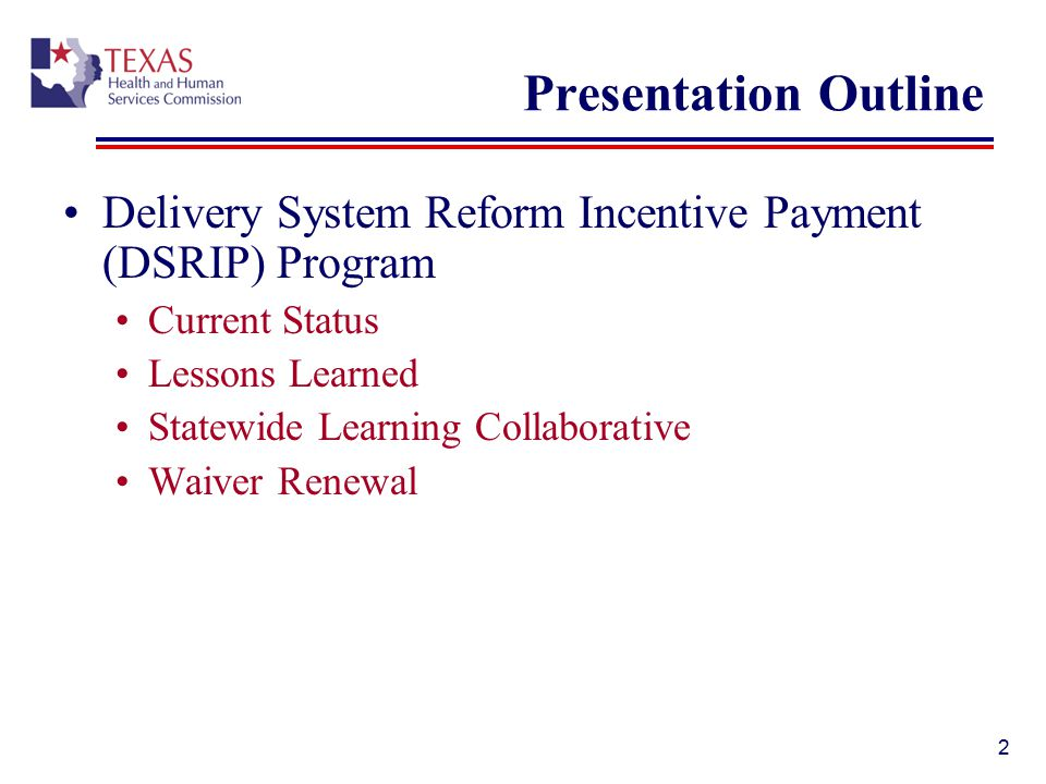 Presentation Outline Delivery System Reform Incentive Payment (DSRIP) Program Current Status Lessons Learned Statewide Learning Collaborative Waiver Renewal 2