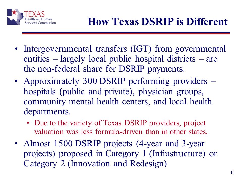 How Texas DSRIP is Different Intergovernmental transfers (IGT) from governmental entities – largely local public hospital districts – are the non-federal share for DSRIP payments.