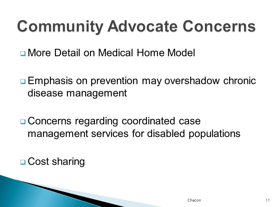  More Detail on Medical Home Model  Emphasis on prevention may overshadow chronic disease management  Concerns regarding coordinated case management services for disabled populations  Cost sharing Chacon11