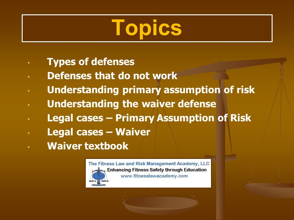 Topics Types of defenses Defenses that do not work Understanding primary assumption of risk Understanding the waiver defense Legal cases – Primary Ass