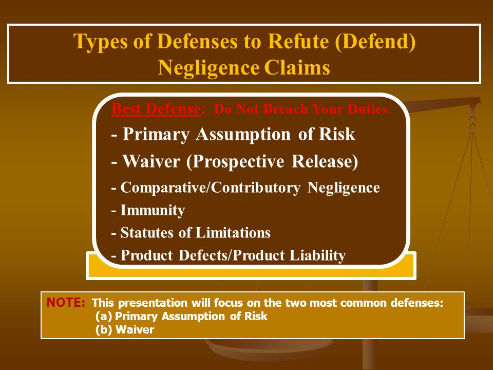 Types of Defenses to Refute (Defend) Negligence Claims Best Defense: Do Not Breach Your Duties - Primary Assumption of Risk - Waiver (Prospective Release) - Comparative/Contributory Negligence - Immunity - Statutes of Limitations - Product Defects/Product Liability NOTE: This presentation will focus on the two most common defenses: (a) Primary Assumption of Risk (b) Waiver