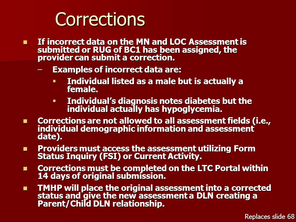 Corrections If incorrect data on the MN and LOC Assessment is submitted or RUG of BC1 has been assigned, the provider can submit a correction. If inco