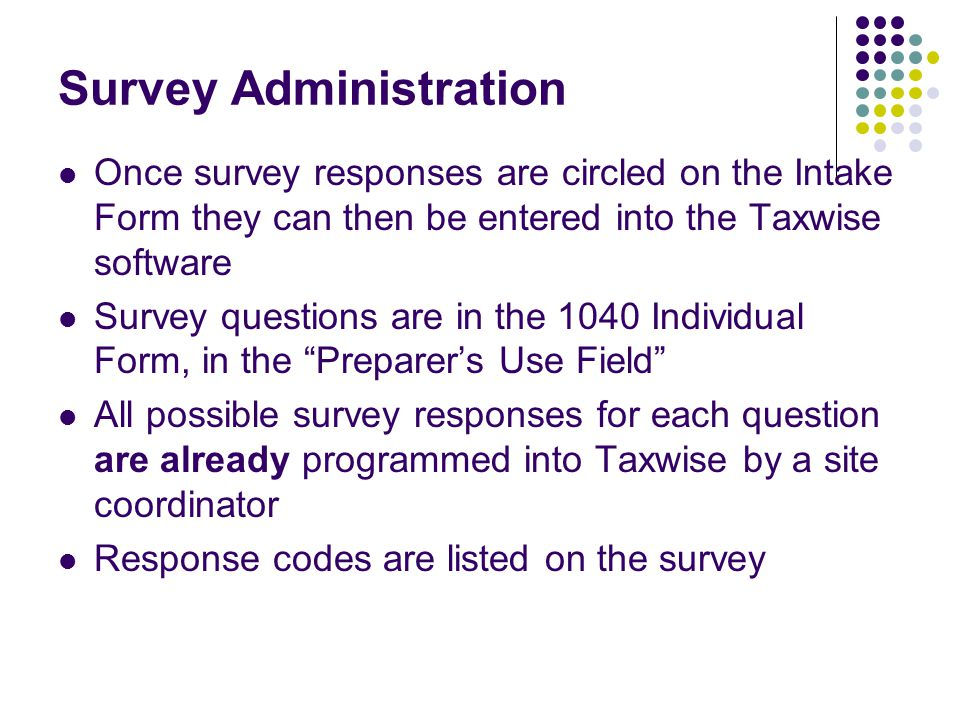 Survey Administration Once survey responses are circled on the Intake Form they can then be entered into the Taxwise software Survey questions are in the 1040 Individual Form, in the Preparer's Use Field All possible survey responses for each question are already programmed into Taxwise by a site coordinator Response codes are listed on the survey