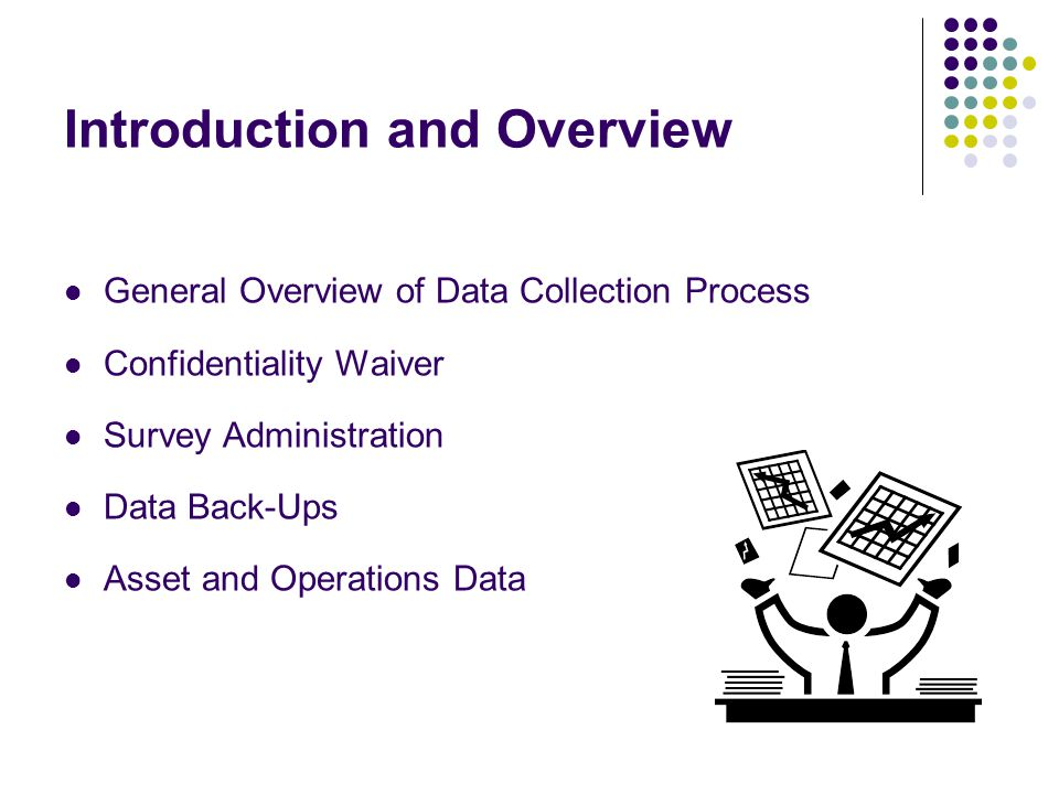 Introduction and Overview General Overview of Data Collection Process Confidentiality Waiver Survey Administration Data Back-Ups Asset and Operations Data